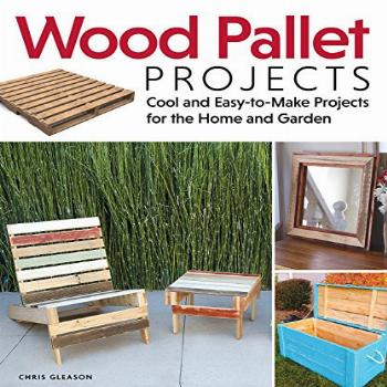 Wood Pallet Projects: Cool and Easy-to-Make Projects for the