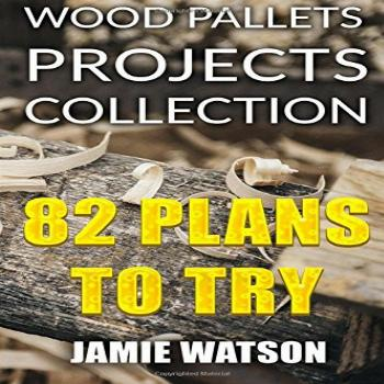 Wood Pallets Projects Collection: 82 Plans to Try: